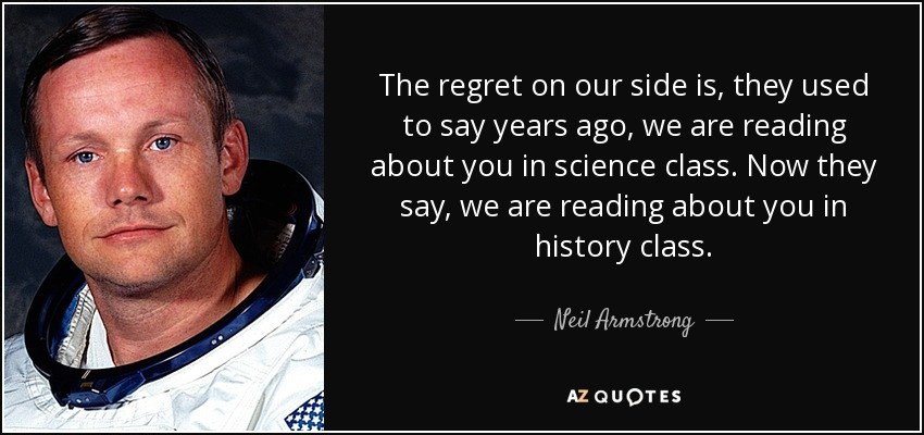 The regret on our side is, they used to say years ago, we are reading about you in science class. Now they say, we are reading about you in history class. - Neil Armstrong