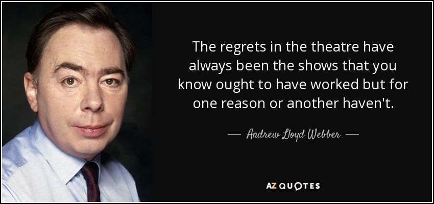 The regrets in the theatre have always been the shows that you know ought to have worked but for one reason or another haven't. - Andrew Lloyd Webber
