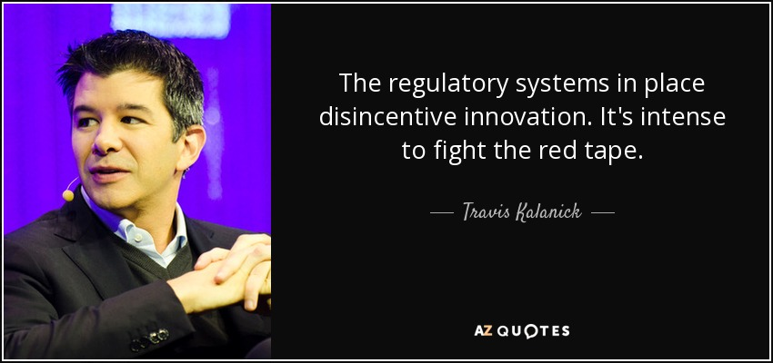 The regulatory systems in place disincentive innovation. It's intense to fight the red tape. - Travis Kalanick