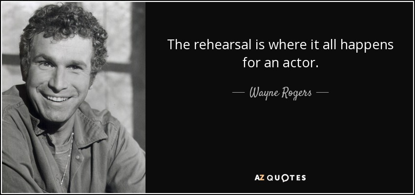 The rehearsal is where it all happens for an actor. - Wayne Rogers
