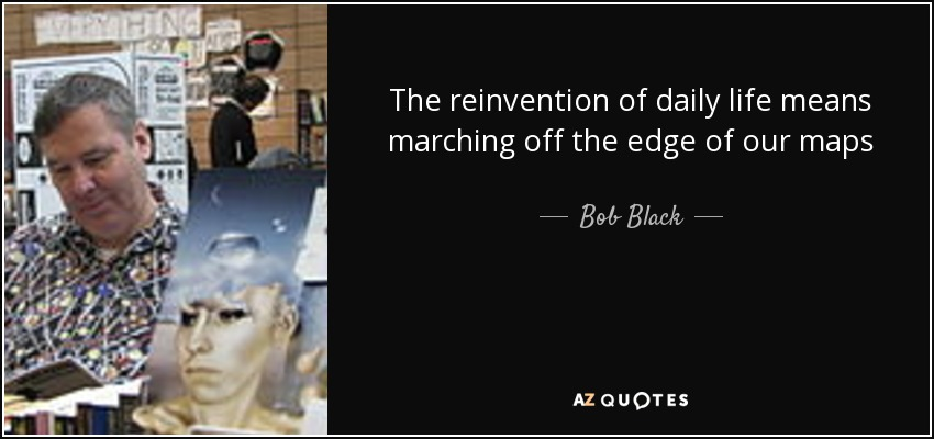 The reinvention of daily life means marching off the edge of our maps - Bob Black