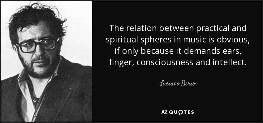 The relation between practical and spiritual spheres in music is obvious, if only because it demands ears, finger, consciousness and intellect. - Luciano Berio