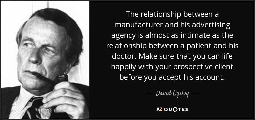 The relationship between a manufacturer and his advertising agency is almost as intimate as the relationship between a patient and his doctor. Make sure that you can life happily with your prospective client before you accept his account. - David Ogilvy