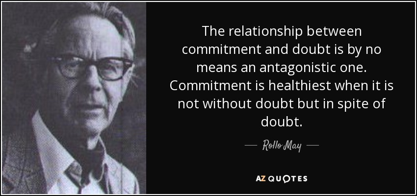 The relationship between commitment and doubt is by no means an antagonistic one. Commitment is healthiest when it is not without doubt but in spite of doubt. - Rollo May