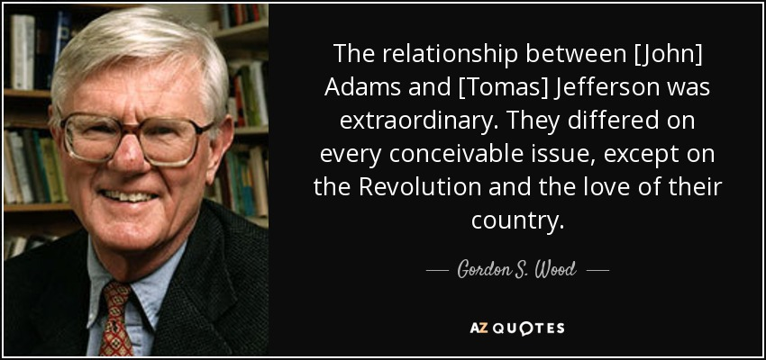 The relationship between [John] Adams and [Tomas] Jefferson was extraordinary. They differed on every conceivable issue, except on the Revolution and the love of their country. - Gordon S. Wood