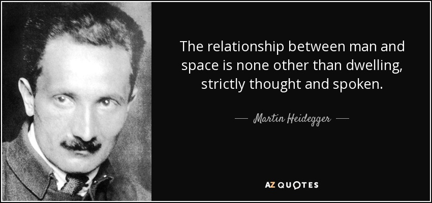 The relationship between man and space is none other than dwelling, strictly thought and spoken. - Martin Heidegger