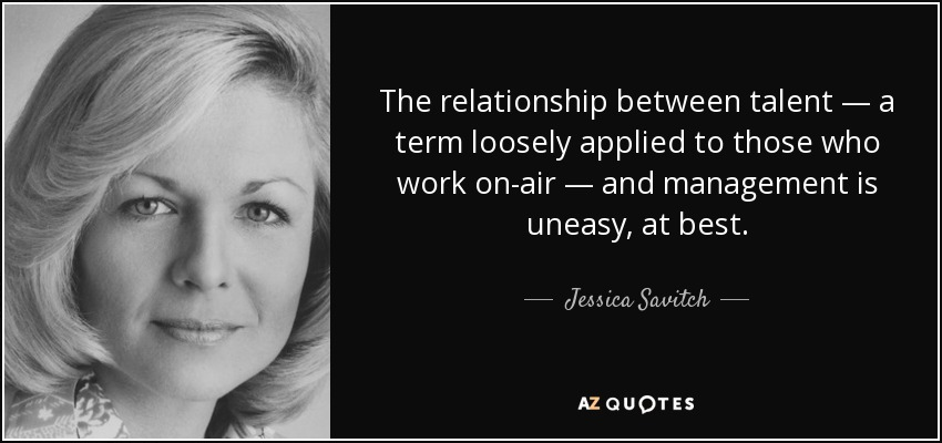 The relationship between talent — a term loosely applied to those who work on-air — and management is uneasy, at best. - Jessica Savitch