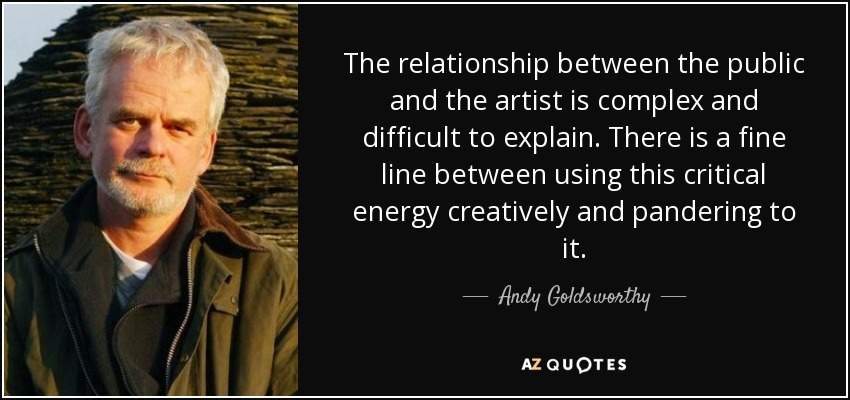 The relationship between the public and the artist is complex and difficult to explain. There is a fine line between using this critical energy creatively and pandering to it. - Andy Goldsworthy