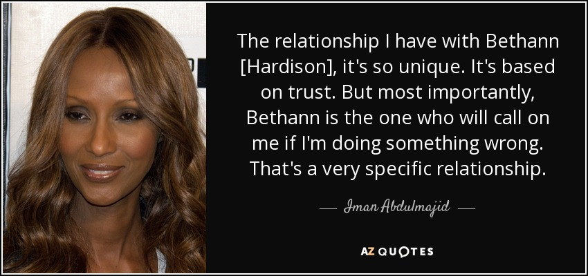 The relationship I have with Bethann [Hardison], it's so unique. It's based on trust. But most importantly, Bethann is the one who will call on me if I'm doing something wrong. That's a very specific relationship. - Iman Abdulmajid