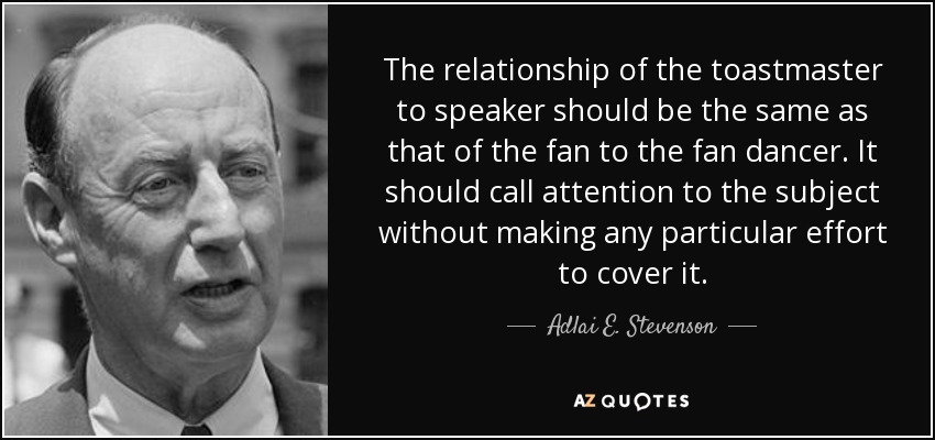 The relationship of the toastmaster to speaker should be the same as that of the fan to the fan dancer. It should call attention to the subject without making any particular effort to cover it. - Adlai E. Stevenson