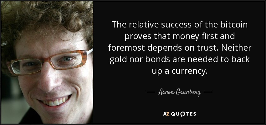 The relative success of the bitcoin proves that money first and foremost depends on trust. Neither gold nor bonds are needed to back up a currency. - Arnon Grunberg