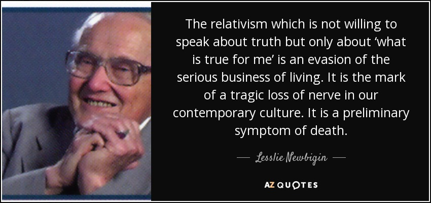 The relativism which is not willing to speak about truth but only about 'what is true for me' is an evasion of the serious business of living. It is the mark of a tragic loss of nerve in our contemporary culture. It is a preliminary symptom of death. - Lesslie Newbigin