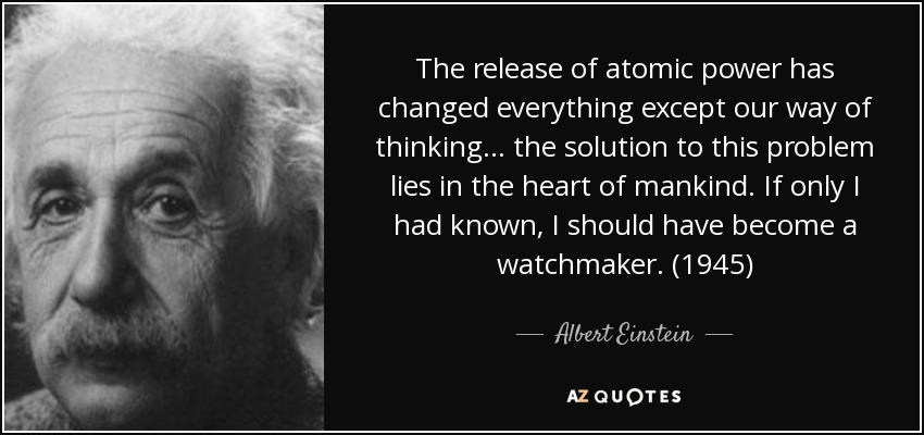 The release of atomic power has changed everything except our way of thinking ... the solution to this problem lies in the heart of mankind. If only I had known, I should have become a watchmaker. (1945) - Albert Einstein