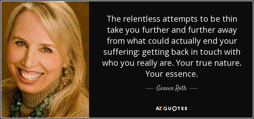 The relentless attempts to be thin take you further and further away from what could actually end your suffering: getting back in touch with who you really are. Your true nature. Your essence. - Geneen Roth