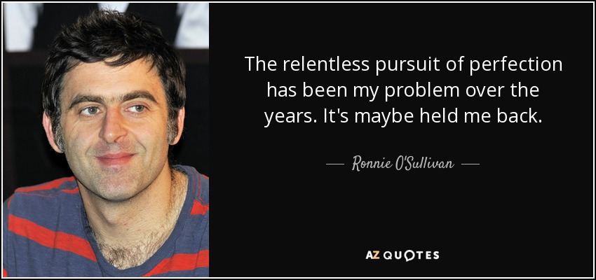 The relentless pursuit of perfection has been my problem over the years. It's maybe held me back. - Ronnie O'Sullivan