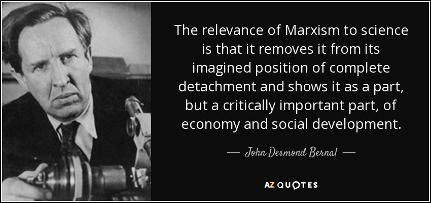 The relevance of Marxism to science is that it removes it from its imagined position of complete detachment and shows it as a part, but a critically important part, of economy and social development. - John Desmond Bernal
