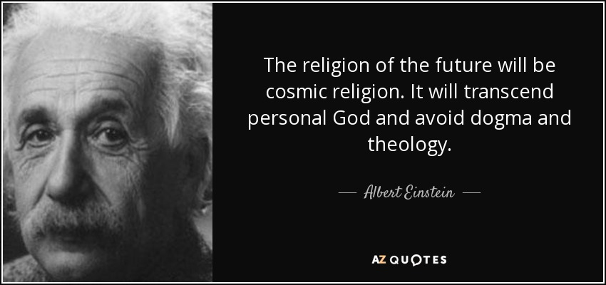 The religion of the future will be cosmic religion. It will transcend personal God and avoid dogma and theology. - Albert Einstein