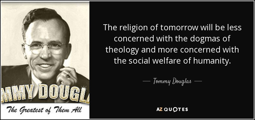 The religion of tomorrow will be less concerned with the dogmas of theology and more concerned with the social welfare of humanity. - Tommy Douglas