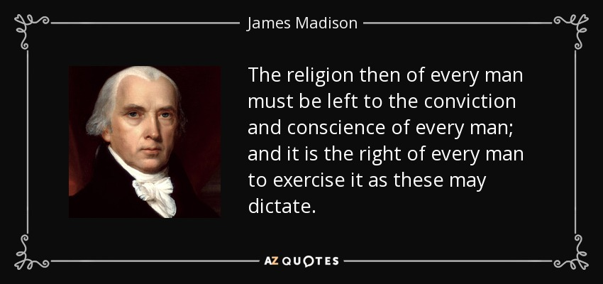 The religion then of every man must be left to the conviction and conscience of every man; and it is the right of every man to exercise it as these may dictate. - James Madison