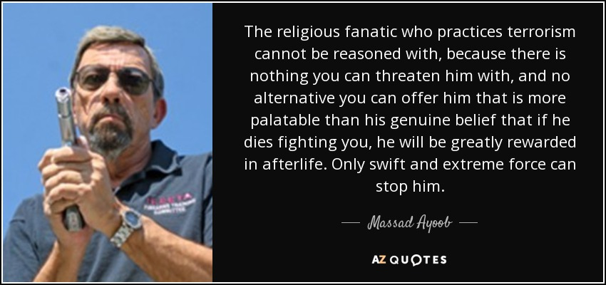 The religious fanatic who practices terrorism cannot be reasoned with, because there is nothing you can threaten him with, and no alternative you can offer him that is more palatable than his genuine belief that if he dies fighting you, he will be greatly rewarded in afterlife. Only swift and extreme force can stop him. - Massad Ayoob