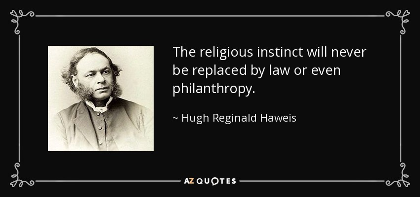 The religious instinct will never be replaced by law or even philanthropy. - Hugh Reginald Haweis