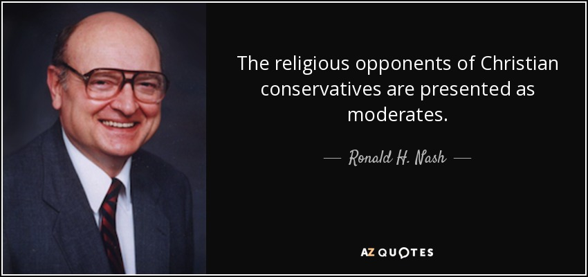 The religious opponents of Christian conservatives are presented as moderates. - Ronald H. Nash