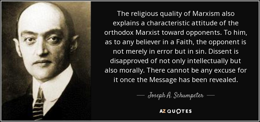 The religious quality of Marxism also explains a characteristic attitude of the orthodox Marxist toward opponents. To him, as to any believer in a Faith, the opponent is not merely in error but in sin. Dissent is disapproved of not only intellectually but also morally. There cannot be any excuse for it once the Message has been revealed. - Joseph A. Schumpeter