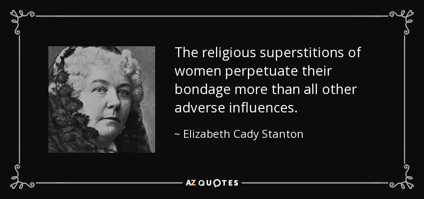 The religious superstitions of women perpetuate their bondage more than all other adverse influences. - Elizabeth Cady Stanton