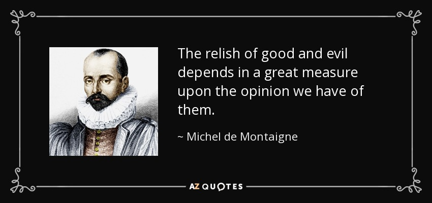The relish of good and evil depends in a great measure upon the opinion we have of them. - Michel de Montaigne