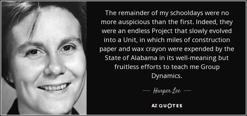 The remainder of my schooldays were no more auspicious than the first. Indeed, they were an endless Project that slowly evolved into a Unit, in which miles of construction paper and wax crayon were expended by the State of Alabama in its well-meaning but fruitless efforts to teach me Group Dynamics. - Harper Lee