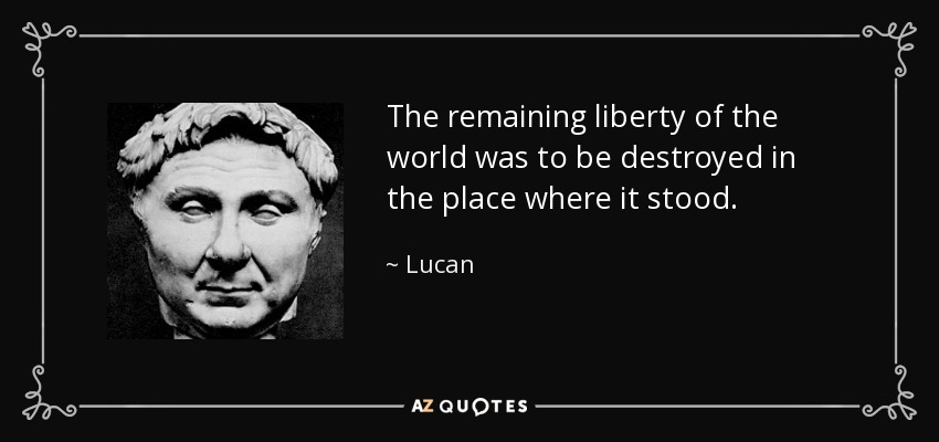 The remaining liberty of the world was to be destroyed in the place where it stood. - Lucan