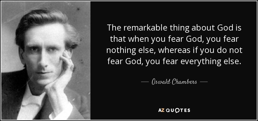 The remarkable thing about God is that when you fear God, you fear nothing else, whereas if you do not fear God, you fear everything else. - Oswald Chambers