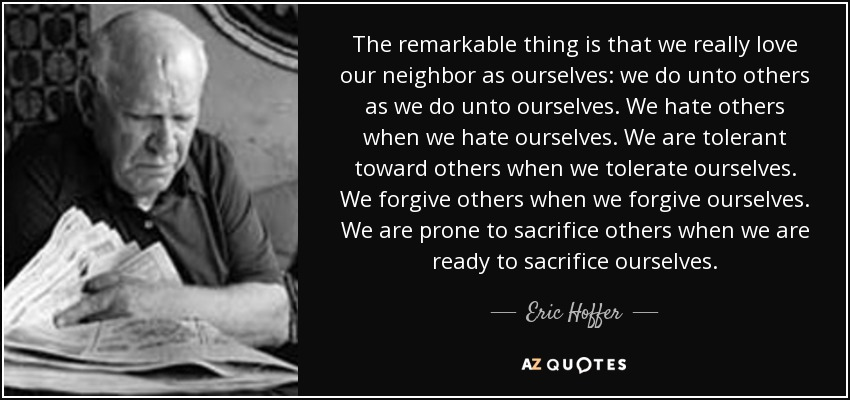 The remarkable thing is that we really love our neighbor as ourselves: we do unto others as we do unto ourselves. We hate others when we hate ourselves. We are tolerant toward others when we tolerate ourselves. We forgive others when we forgive ourselves. We are prone to sacrifice others when we are ready to sacrifice ourselves. - Eric Hoffer