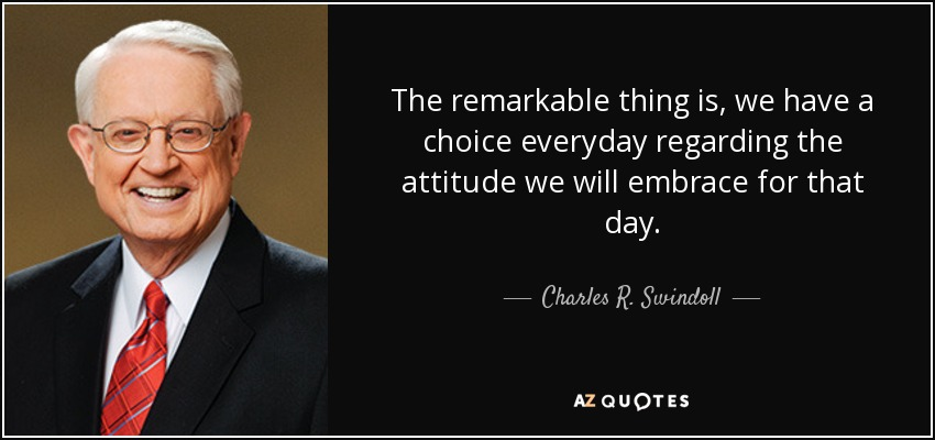 The remarkable thing is, we have a choice everyday regarding the attitude we will embrace for that day. - Charles R. Swindoll