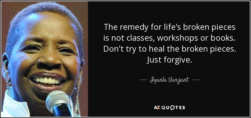 The remedy for life's broken pieces is not classes, workshops or books. Don't try to heal the broken pieces. Just forgive. - Iyanla Vanzant