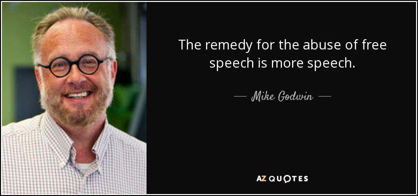 The remedy for the abuse of free speech is more speech. - Mike Godwin