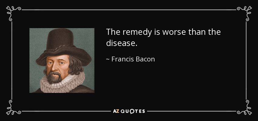 The remedy is worse than the disease. - Francis Bacon
