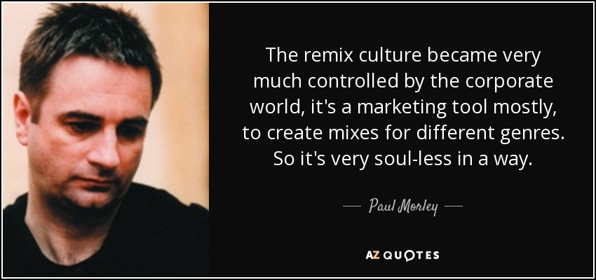 The remix culture became very much controlled by the corporate world, it's a marketing tool mostly, to create mixes for different genres. So it's very soul-less in a way. - Paul Morley