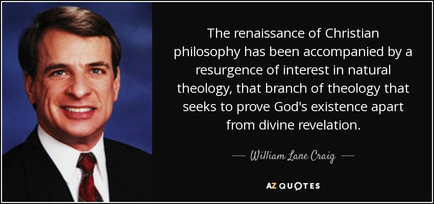 The renaissance of Christian philosophy has been accompanied by a resurgence of interest in natural theology, that branch of theology that seeks to prove God's existence apart from divine revelation. - William Lane Craig