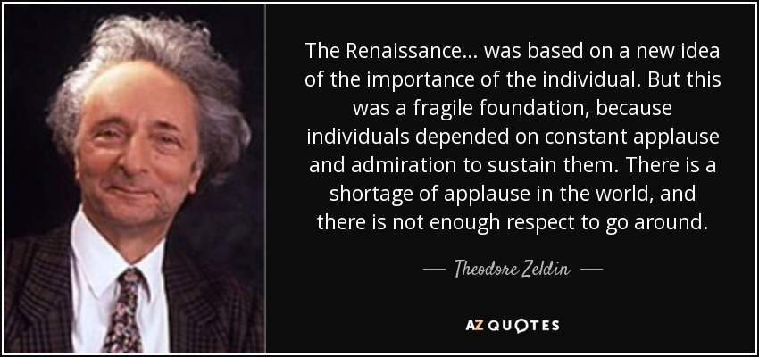 The Renaissance… was based on a new idea of the importance of the individual. But this was a fragile foundation, because individuals depended on constant applause and admiration to sustain them. There is a shortage of applause in the world, and there is not enough respect to go around. - Theodore Zeldin