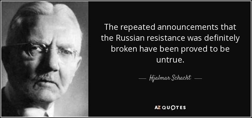 The repeated announcements that the Russian resistance was definitely broken have been proved to be untrue. - Hjalmar Schacht