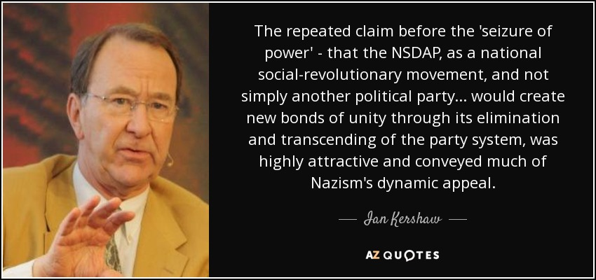 The repeated claim before the 'seizure of power' - that the NSDAP, as a national social-revolutionary movement, and not simply another political party... would create new bonds of unity through its elimination and transcending of the party system, was highly attractive and conveyed much of Nazism's dynamic appeal. - Ian Kershaw