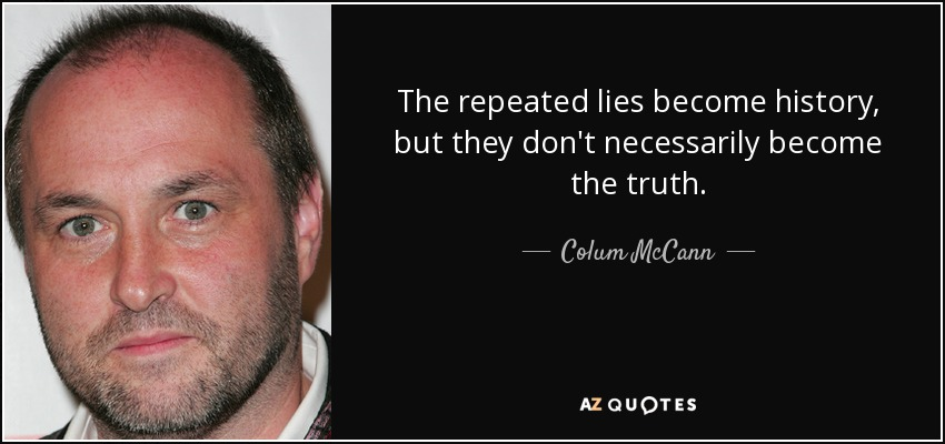 The repeated lies become history, but they don't necessarily become the truth. - Colum McCann