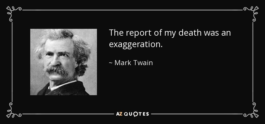 The report of my death was an exaggeration. - Mark Twain