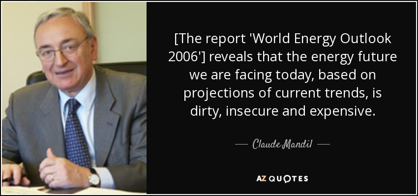[The report 'World Energy Outlook 2006'] reveals that the energy future we are facing today, based on projections of current trends, is dirty, insecure and expensive. - Claude Mandil