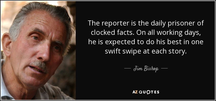 The reporter is the daily prisoner of clocked facts. On all working days, he is expected to do his best in one swift swipe at each story. - Jim Bishop