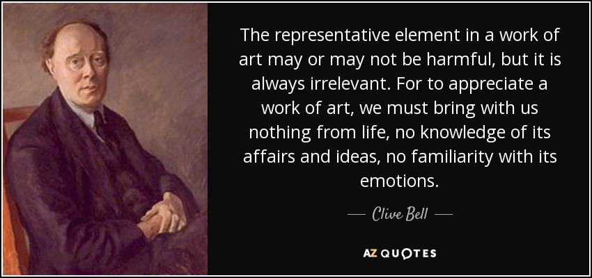 The representative element in a work of art may or may not be harmful, but it is always irrelevant. For to appreciate a work of art, we must bring with us nothing from life, no knowledge of its affairs and ideas, no familiarity with its emotions. - Clive Bell