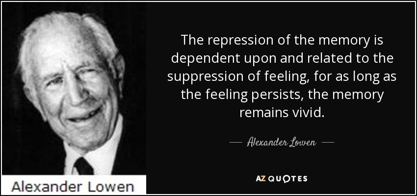 The repression of the memory is dependent upon and related to the suppression of feeling, for as long as the feeling persists, the memory remains vivid. - Alexander Lowen