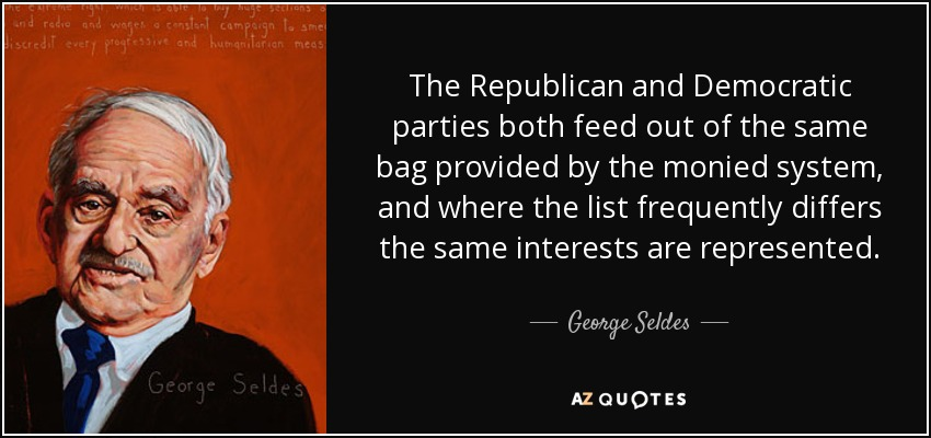 The Republican and Democratic parties both feed out of the same bag provided by the monied system, and where the list frequently differs the same interests are represented. - George Seldes