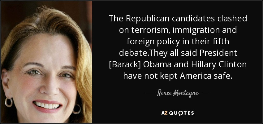 The Republican candidates clashed on terrorism, immigration and foreign policy in their fifth debate.They all said President [Barack] Obama and Hillary Clinton have not kept America safe. - Renee Montagne